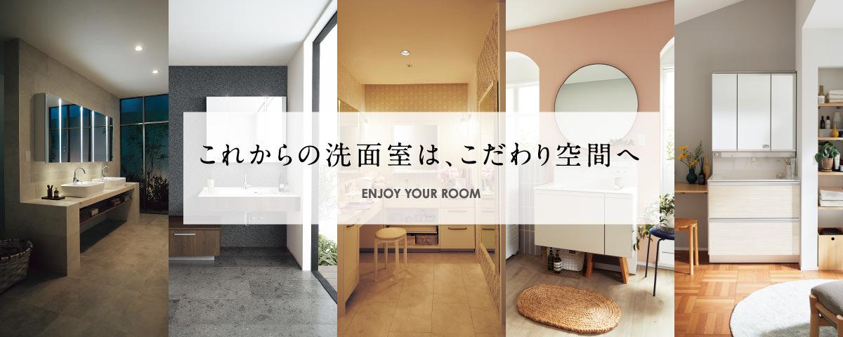 これからの洗面室は、こだわり空間へ <ENJOY YOUR ROOM>