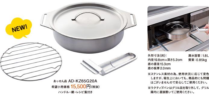 NEW あっせん品 AD-KZ65G20A 希望小売価格15,500円(税抜)ハンドル・網・レシピ集付き 外形寸法(約):内径19.8cm×深さ5.2cm 底の直径15.3cm 底の板厚2.0mm 満水容量:1.8L 質量:0.85kg ※ステンレス素材の為、使用状況に応じて変色 しますが、衛生上においても、商品的にも問題 はございませんので安心してご使用ください。※ラクティブパンはグリル皿を取り外して、グリル庫内に直接置いてご使用ください。