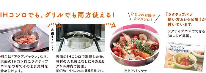 IHコンロでも、グリルでも両方使える!例えば「アクアパッツァ」なら、天面のIHコンロにラクティブパンをのせてそのまま具材を炒められます。お鍋まるごと!天面のIHコンロで調理した後、具材の入れ替えなしにそのままグリル庫内で調理。 ※グリル→IHコンロも調理可能です。ひとつのお鍋でカンタンにアクアパッツァができます。「ラクティブパン使い方&レシピ集」が付いています。ラクティブパンでできる30レシピ掲載。
