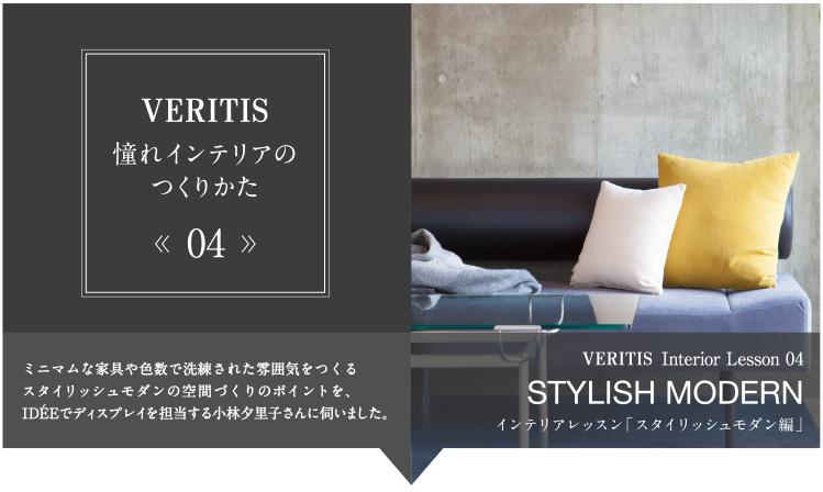 VERITIS 憧れインテリアのつくりかた 04 ミニマムな家具や色数で洗練された雰囲気をつくるスタイリッシュモダンの空間づくりのポイントを、IDÉEでディスプレイを担当する小林夕里子さんに伺いました。 VERITIS Interrior Lesson04 STYLISH MODERN インテリアレッスン「スタイリッシュモダン編」