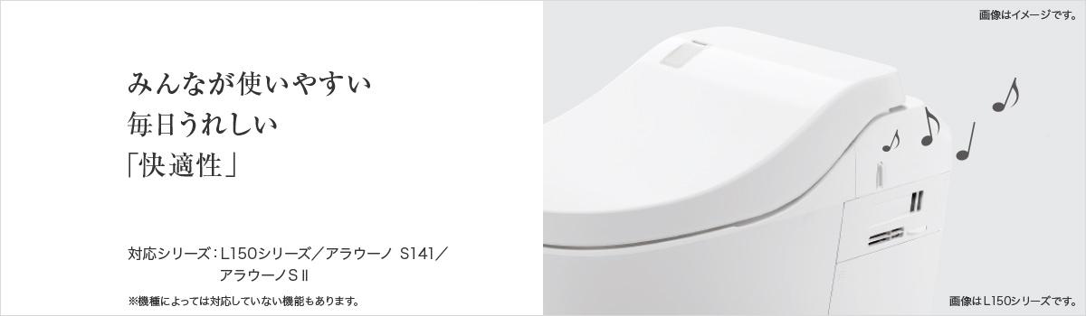 みんなが使いやすい 毎日うれしい快適性 対応シリーズ:L150シリーズ/アラウーノ S141/アラウーノSⅡ